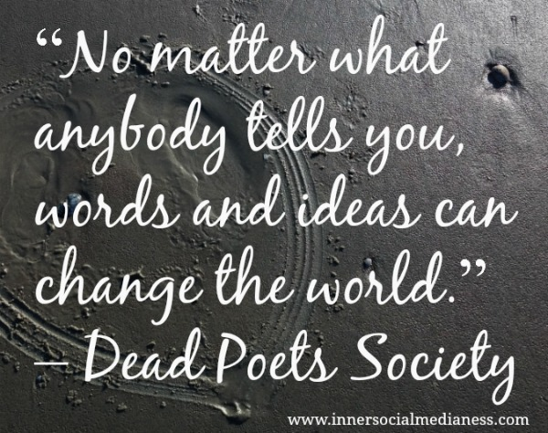 No-matter-what-anybody-tells-you-words-and-ideas-can-change-the-world.-Dead-Poets-Society.jpg